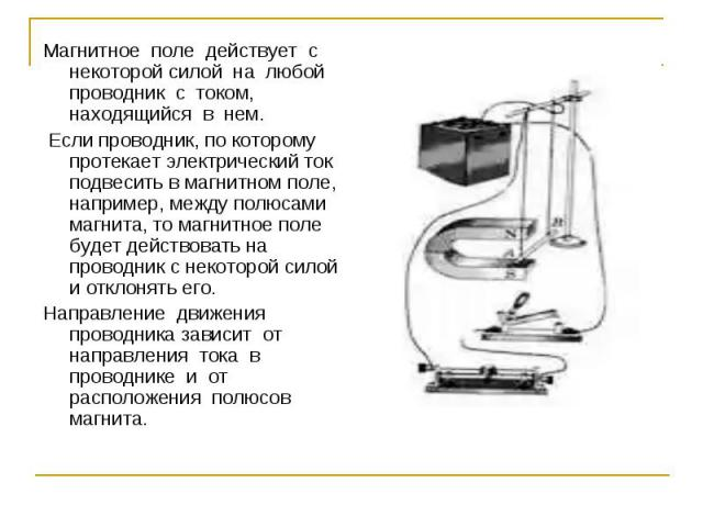 Магнитное поле действует с некоторой силой на любой проводник с током, находящийся в нем. Если проводник, по которому протекает электрический ток подвесить в магнитном поле, например, между полюсами магнита, то магнитное поле будет действовать на пр…