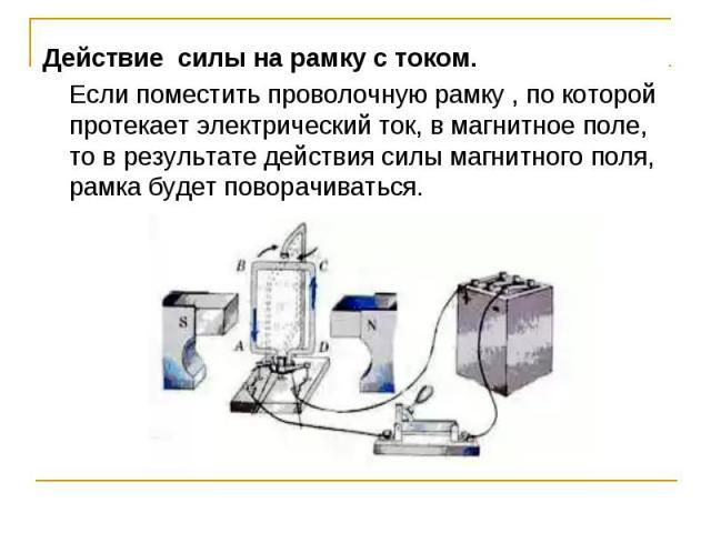 Действие силы на рамку с током.Если поместить проволочную рамку , по которой протекает электрический ток, в магнитное поле, то в результате действия силы магнитного поля, рамка будет поворачиваться.