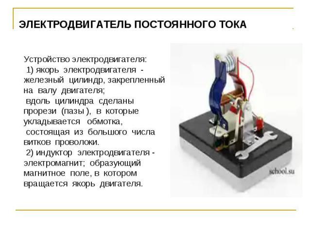 ЭЛЕКТРОДВИГАТЕЛЬ ПОСТОЯННОГО ТОКА Устройство электродвигателя: 1) якорь электродвигателя - железный цилиндр, закрепленный на валу двигателя; вдоль цилиндра сделаны прорези (пазы ), в которые укладывается обмотка, состоящая из большого числа витков п…