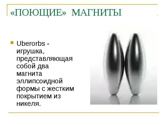 «ПОЮЩИЕ» МАГНИТЫ Uberorbs - игрушка, представляющая собой два магнита эллипсоидной формы с жестким покрытием из никеля.