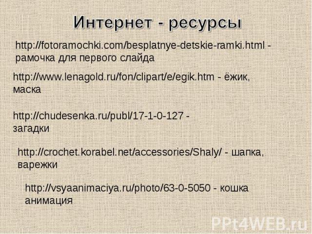 Интернет - ресурсыhttp://fotoramochki.com/besplatnye-detskie-ramki.html - рамочка для первого слайдаhttp://www.lenagold.ru/fon/clipart/e/egik.htm - ёжик, маскаhttp://chudesenka.ru/publ/17-1-0-127 - загадкиhttp://crochet.korabel.net/accessories/Shaly…