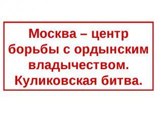 Москва – центр борьбы с ордынским владычеством.Куликовская битва.