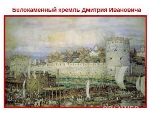 Белокаменный кремль Дмитрия Ивановича