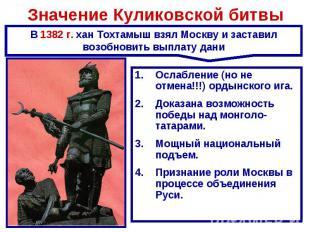 Значение Куликовской битвы В 1382 г. хан Тохтамыш взял Москву и заставил возобно