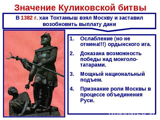 Значение Куликовской битвы В 1382 г. хан Тохтамыш взял Москву и заставил возобновить выплату даниОслабление (но не отмена!!!) ордынского ига.Доказана возможность победы над монголо-татарами.Мощный национальный подъем.Признание роли Москвы в процессе…