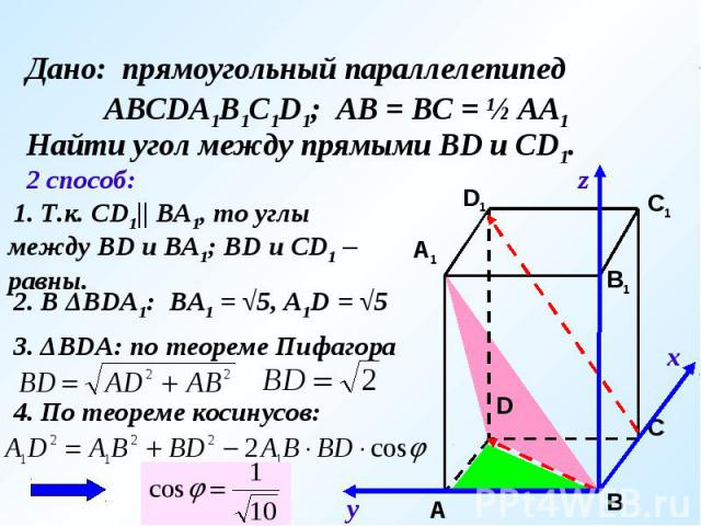 Дано: прямоугольный параллелепипед АВСDA1B1C1D1; АВ = ВС = ½ АА1Найти угол между прямыми ВD и CD1. 1. Т.к. СD1   ВА1, то углы между ВD и ВА1; ВD и СD1 – равны. 2. В ΔВDА1: ВА1 = √5, А1D = √5 3. ΔВDА: по теореме Пифагора 4. По теореме косинусов: