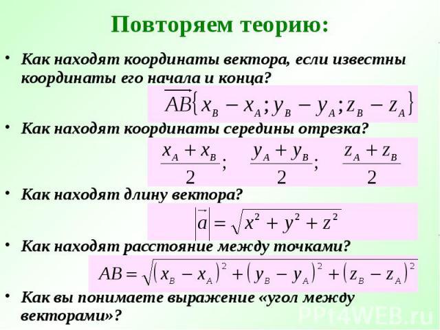 Повторяем теорию: Как находят координаты вектора, если известны координаты его начала и конца?Как находят координаты середины отрезка?Как находят длину вектора?Как находят расстояние между точками?Как вы понимаете выражение «угол между векторами»?