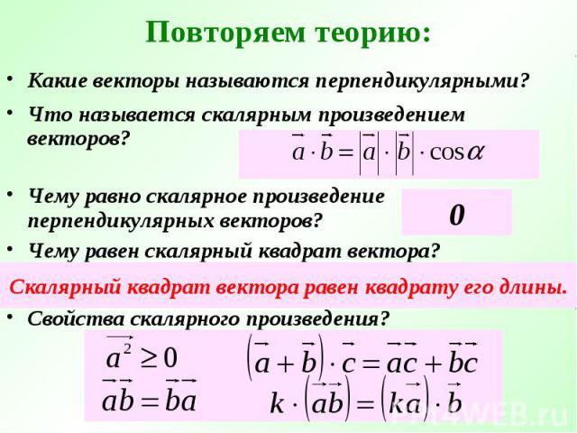 Повторяем теорию: Какие векторы называются перпендикулярными?Что называется скалярным произведением векторов?Чему равно скалярное произведение перпендикулярных векторов?Чему равен скалярный квадрат вектора?Скалярный квадрат вектора равен квадрату ег…