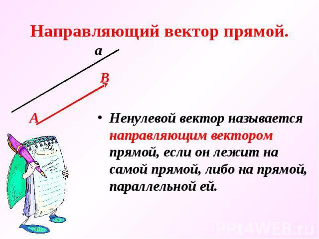 Направляющий вектор прямой. Ненулевой вектор называется направляющим вектором прямой, если он лежит на самой прямой, либо на прямой, параллельной ей.