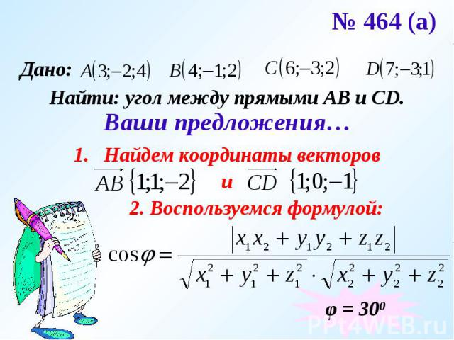 № 464 (а) Найти: угол между прямыми АВ и CD.Ваши предложения…Найдем координаты векторови2. Воспользуемся формулой: