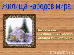 Жилища народов мира Выполнила: ученица 8 «А» класса Синицына Екатерина