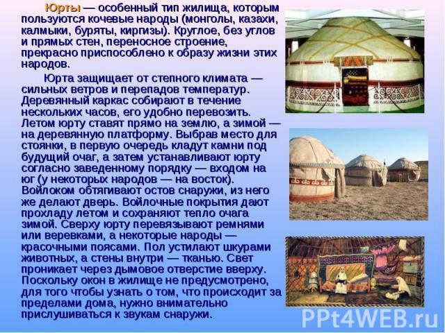 Юрты — особенный тип жилища, которым пользуются кочевые народы (монголы, казахи, калмыки, буряты, киргизы). Круглое, без углов и прямых стен, переносное строение, прекрасно приспособлено к образу жизни этих народов. Юрта защищает от степного климата…
