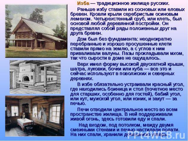 Изба — традиционное жилище русских. Раньше избу ставили из сосновых или еловых бревен. Кровли крыли серебристым осиновым лемехом. Четырехстенный сруб, или клеть, был основой любой деревянной постройки. Он представлял собой ряды положенных друг на др…