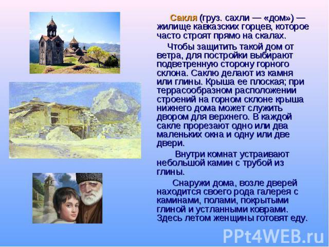 Сакля (груз. сахли — «дом») — жилище кавказских горцев, которое часто строят прямо на скалах. Чтобы защитить такой дом от ветра, для постройки выбирают подветренную сторону горного склона. Саклю делают из камня или глины. Крыша ее плоская; при терра…
