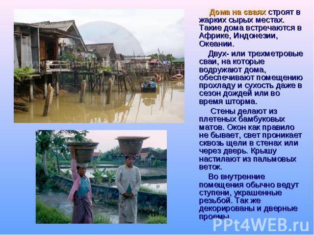 Дома на сваях строят в жарких сырых местах. Такие дома встречаются в Африке, Индонезии, Океании. Двух- или трехметровые сваи, на которые водружают дома, обеспечивают помещению прохладу и сухость даже в сезон дождей или во время шторма. Стены делают …