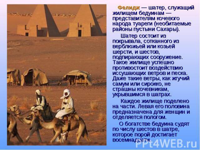 Фелидж — шатер, служащий жилищем бедуинам — представителям кочевого народа туареги (необитаемые районы пустыни Сахары). Шатер состоит из покрывала, сотканного из верблюжьей или козьей шерсти, и шестов, подпирающих сооружение. Такое жилище успешно пр…