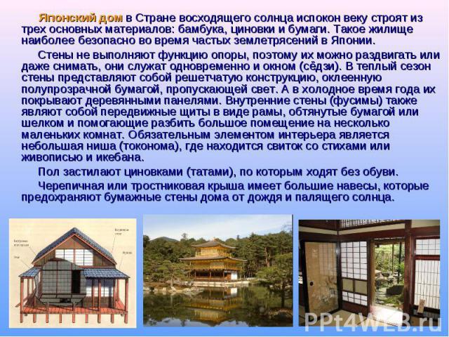 Японский дом в Стране восходящего солнца испокон веку строят из трех основных материалов: бамбука, циновки и бумаги. Такое жилище наиболее безопасно во время частых землетрясений в Японии. Стены не выполняют функцию опоры, поэтому их можно раздвигат…