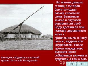 Во многих дворах станиц и хуторов были колодцы. Казаки копали их сами. Вынимали