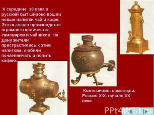 К середине 18 века в русский быт широко вошли новые напитки чай и кофе. Это вызв