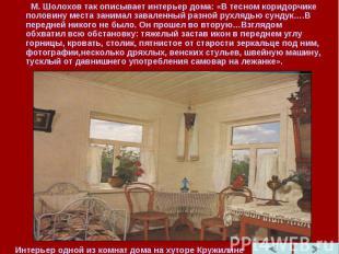 М. Шолохов так описывает интерьер дома: «В тесном коридорчике половину места зан