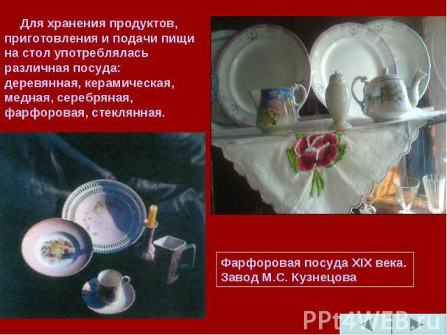 Для хранения продуктов, приготовления и подачи пищи на стол употреблялась различная посуда: деревянная, керамическая, медная, серебряная, фарфоровая, стеклянная.Фарфоровая посуда ХIХ века. Завод М.С. Кузнецова