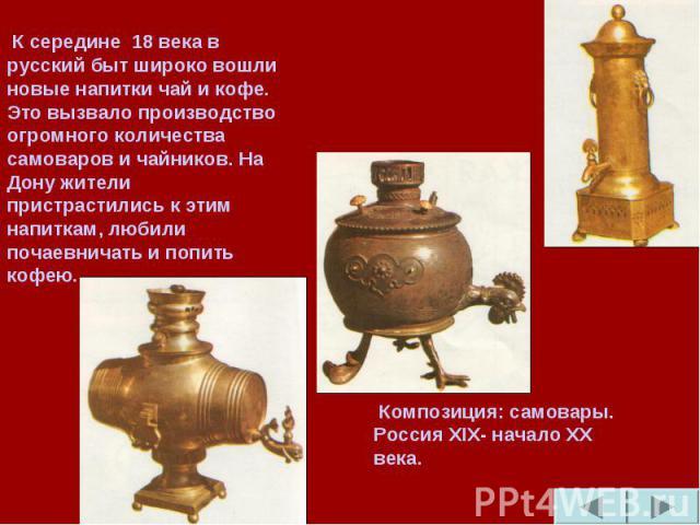 К середине 18 века в русский быт широко вошли новые напитки чай и кофе. Это вызвало производство огромного количества самоваров и чайников. На Дону жители пристрастились к этим напиткам, любили почаевничать и попить кофею. Композиция: самовары. Росс…