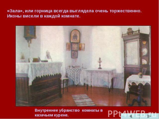 «Зала», или горница всегда выглядела очень торжественно. Иконы висели в каждой комнате. Внутреннее убранство комнаты в казачьем курене.