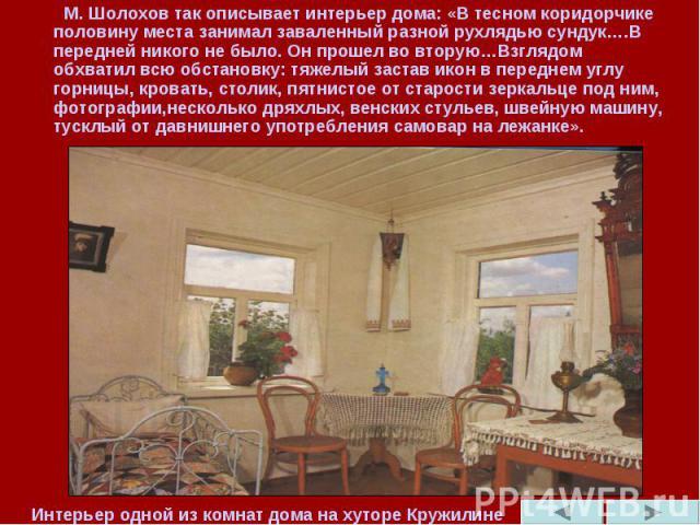 М. Шолохов так описывает интерьер дома: «В тесном коридорчике половину места занимал заваленный разной рухлядью сундук….В передней никого не было. Он прошел во вторую…Взглядом обхватил всю обстановку: тяжелый застав икон в переднем углу горницы, кро…