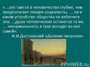 «…зло таится в человечестве глубже, чем предполагают лекаря-социалисты, … ни в к