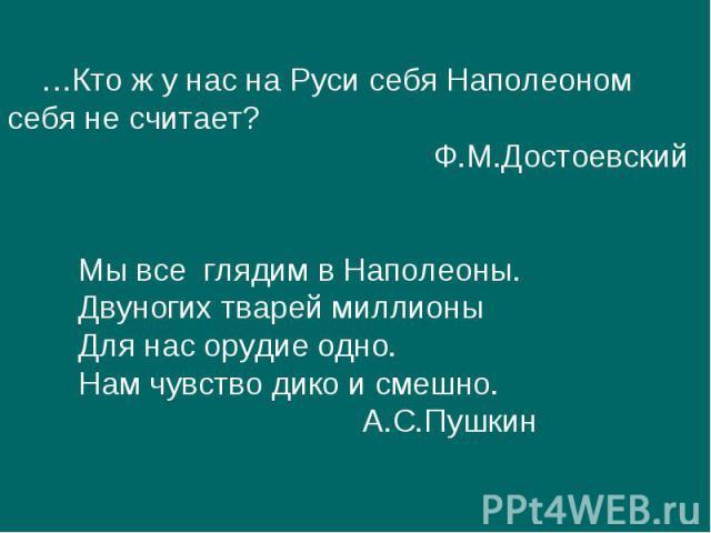…Кто ж у нас на Руси себя Наполеоном себя не считает?Ф.М.ДостоевскийМы все глядим в Наполеоны.Двуногих тварей миллионыДля нас орудие одно.Нам чувство дико и смешно.А.С.Пушкин
