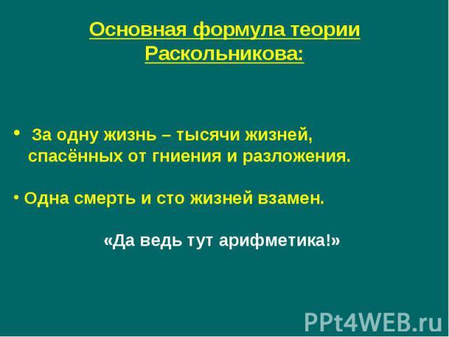 Основная формула теории Раскольникова: За одну жизнь – тысячи жизней, спасённых от гниения и разложения. Одна смерть и сто жизней взамен.«Да ведь тут арифметика!»