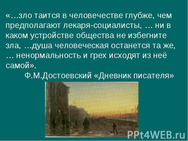 «…зло таится в человечестве глубже, чем предполагают лекаря-социалисты, … ни в каком устройстве общества не избегнитезла, …душа человеческая останется та же, … ненормальность и грех исходят из неё самой».Ф.М.Достоевский «Дневник писателя»