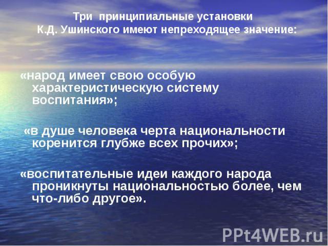 Три принципиальные установки К.Д. Ушинского имеют непреходящее значение: «народ имеет свою особую характеристическую систему воспитания»; «в душе человека черта национальности коренится глубже всех прочих»; «воспитательные идеи каждого народа проник…