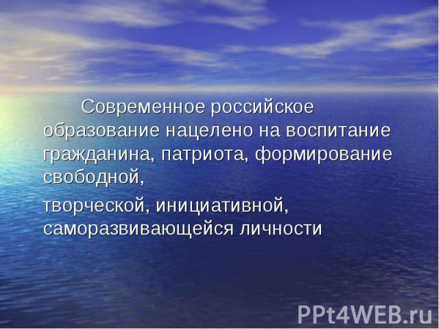 Современное российское образование нацелено на воспитание гражданина, патриота, формирование свободной, творческой, инициативной, саморазвивающейся личности