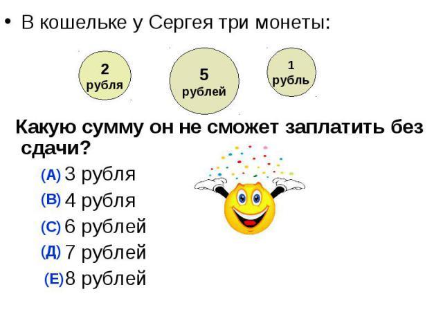 В кошельке у Сергея три монеты: Какую сумму он не сможет заплатить без сдачи? 3 рубля 4 рубля 6 рублей 7 рублей 8 рублей