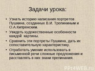 Задачи урока: Узнать историю написания портретов Пушкина, созданных В.И. Тропини