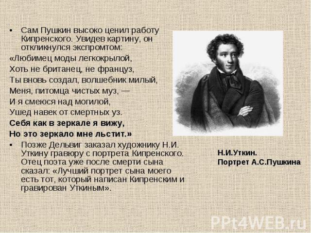 Сам Пушкин высоко ценил работу Кипренского. Увидев картину, он откликнулся экспромтом: «Любимец моды легкокрылой, Хоть не британец, не француз, Ты вновь создал, волшебник милый, Меня, питомца чистых муз, — И я смеюся над могилой, Ушед навек от смерт…