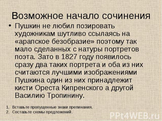 Возможное начало сочинения Пушкин не любил позировать художникам шутливо ссылаясь на «арапское безобразие» поэтому так мало сделанных с натуры портретов поэта. Зато в 1827 году появилось сразу два таких портрета и оба из них считаются лучшими изобра…