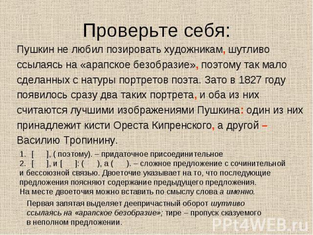 Проверьте себя: Пушкин не любил позировать художникам, шутливоссылаясь на «арапское безобразие», поэтому так малосделанных с натуры портретов поэта. Зато в 1827 годупоявилось сразу два таких портрета, и оба из нихсчитаются лучшими изображениями Пушк…