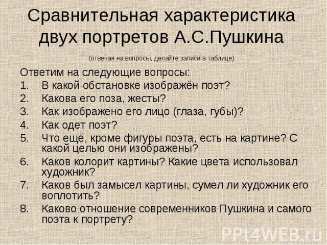 Сравнительная характеристика двух портретов А.С.Пушкина(отвечая на вопросы, делайте записи в таблице) Ответим на следующие вопросы:В какой обстановке изображён поэт?Какова его поза, жесты?Как изображено его лицо (глаза, губы)?Как одет поэт?Что ещё, …