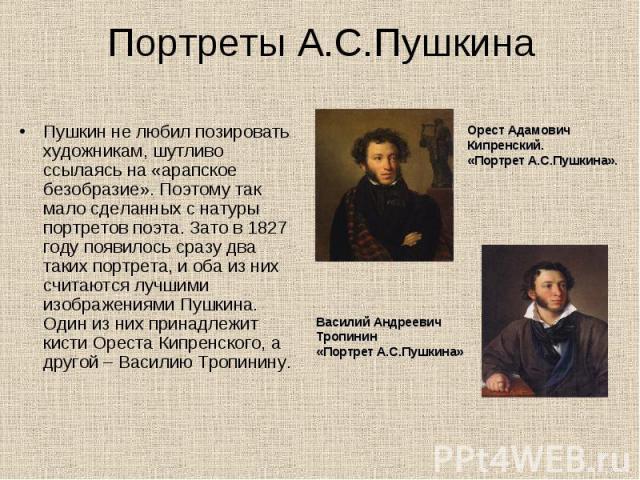 Портреты А.С.Пушкина Пушкин не любил позировать художникам, шутливо ссылаясь на «арапское безобразие». Поэтому так мало сделанных с натуры портретов поэта. Зато в 1827 году появилось сразу два таких портрета, и оба из них считаются лучшими изображен…