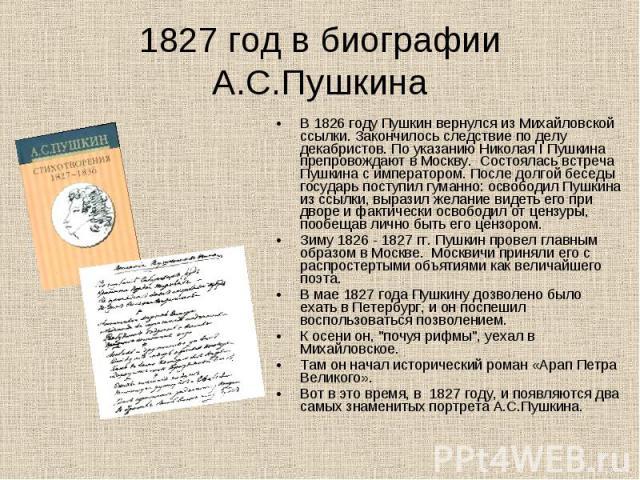 1827 год в биографии А.С.Пушкина В 1826 году Пушкин вернулся из Михайловской ссылки. Закончилось следствие по делу декабристов. По указанию Николая I Пушкина препровождают в Москву. Состоялась встреча Пушкина с императором. После долгой беседы госуд…