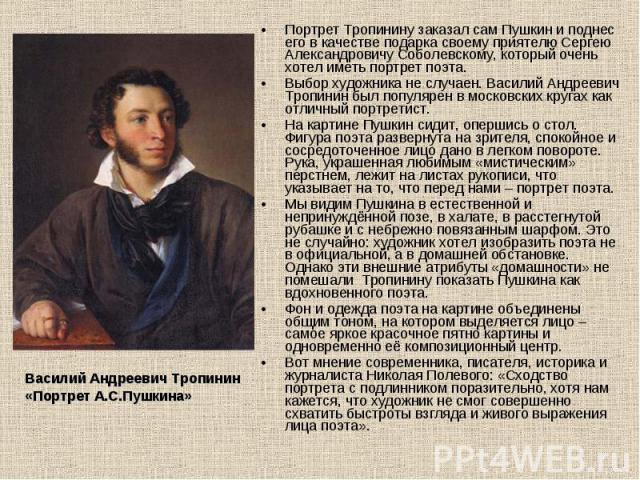 Портрет Тропинину заказал сам Пушкин и поднес его в качестве подарка своему приятелю Сергею Александровичу Соболевскому, который очень хотел иметь портрет поэта.Выбор художника не случаен. Василий Андреевич Тропинин был популярен в московских кругах…
