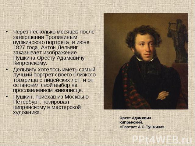 Через несколько месяцев после завершения Тропининым пушкинского портрета, в июне 1827 года, Антон Дельвиг заказывает изображение Пушкина Оресту Адамовичу Кипренскому.Дельвигу хотелось иметь самый лучший портрет своего близкого товарища с лицейских л…