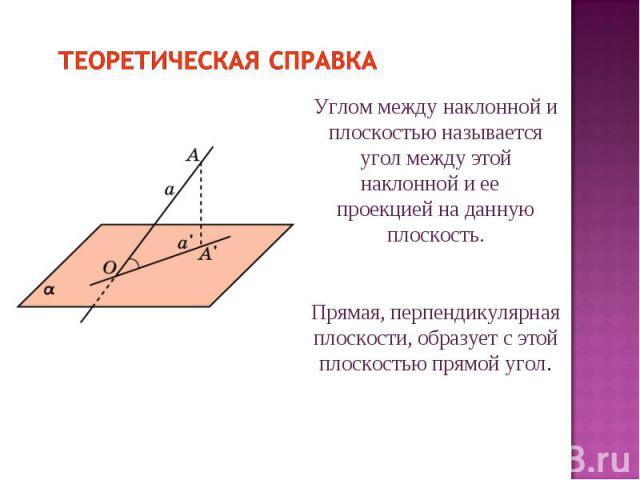Теоретическая справка Углом между наклонной и плоскостью называется угол между этой наклонной и ее проекцией на данную плоскость. Прямая, перпендикулярная плоскости, образует с этой плоскостью прямой угол.