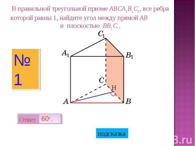В правильной треугольной призме ABCA1B1C1, все ребра которой равны 1, найдите угол между прямой AB и плоскостью BB1C1.
