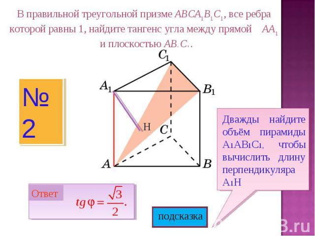 В правильной треугольной призме ABCA1B1C1, все ребра которой равны 1, найдите тангенс угла между прямой AA1 и плоскостью AB1C1.Дважды найдите объём пирамиды А1АВ1С1, чтобы вычислить длину перпендикуляра А1Н