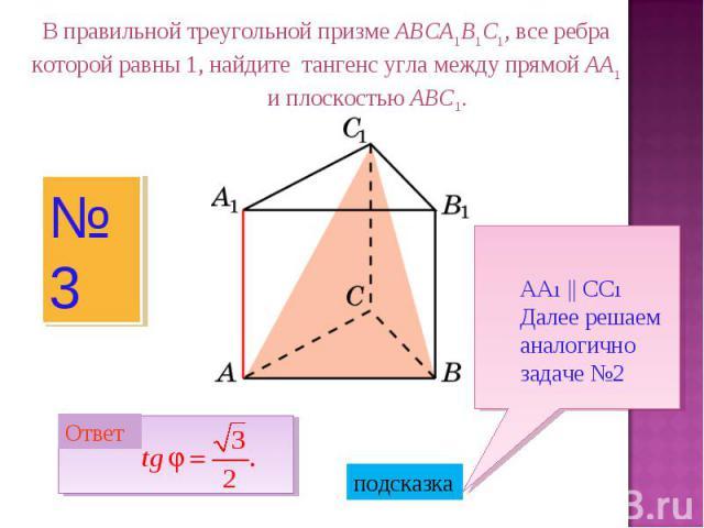 В правильной треугольной призме ABCA1B1C1, все ребра которой равны 1, найдите тангенс угла между прямой AA1 и плоскостью ABC1.АА1 || СС1Далее решаем аналогично задаче №2