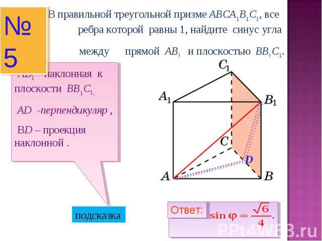 В правильной треугольной призме ABCA1B1C1, все ребра которой равны 1, найдите синус угла между прямой AB1 и плоскостью BB1C1. АB1 – наклонная к плоскости BB1C1, AD -перпендикуляр , ВD – проекция наклонной .