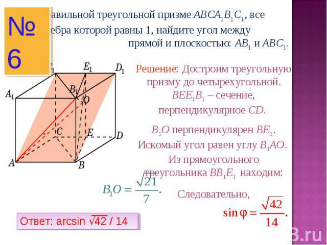 В правильной треугольной призме ABCA1B1C1, все ребра которой равны 1, найдите угол между прямой и плоскостью: AB1 и ABC1.Решение: Достроим треугольную призму до четырехугольной. BEE1B1 – сечение, перпендикулярное CD. B1O перпендикулярен BE1. Искомый…